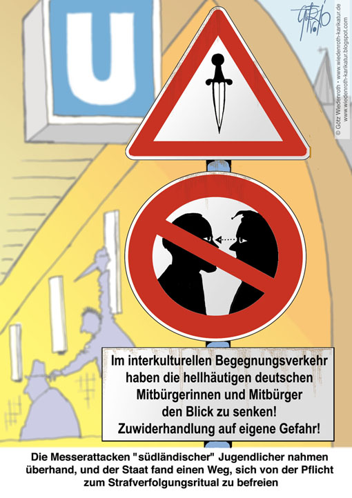 Immigration, Gewalt, Kriminalitaet, Islam, Rassismus, Chauvinismus, Unglaeubige, Borderline, Syndrom, Neurose, Aggresion, Impulskontrolle, Blick, senken, Warnschild, U-Bahn, Hamburg, Mel D., Jungfernstieg, Tod, Mord, Sicherheit, Messer, Angriff, Fahrgast, Bewaehrung, Justiz, Erziehen, Strafen, Integration, Aussichten, Sozialprognose, Gutachter, Gutmenschentum, Multikulturalismus, Wiedenroth, Karikatur, cartoon